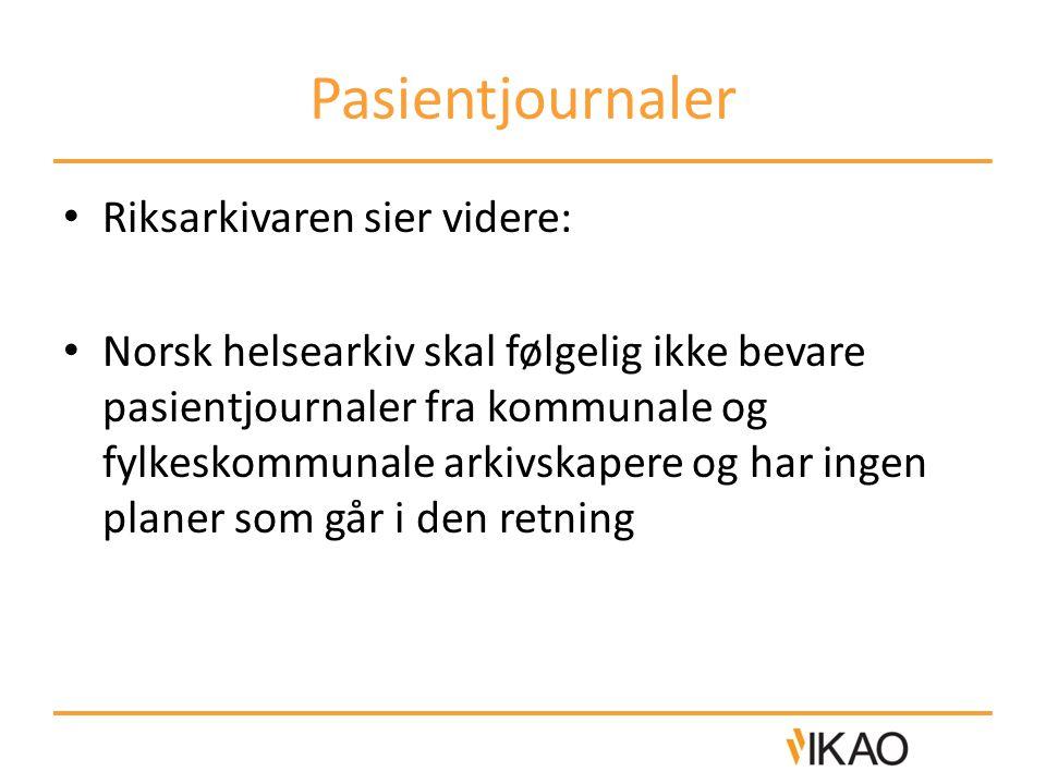 Pasientjournaler • Riksarkivaren sier videre: • Norsk helsearkiv skal følgelig ikke bevare pasientjournaler fra kommunale og fylkeskommunale arkivskap