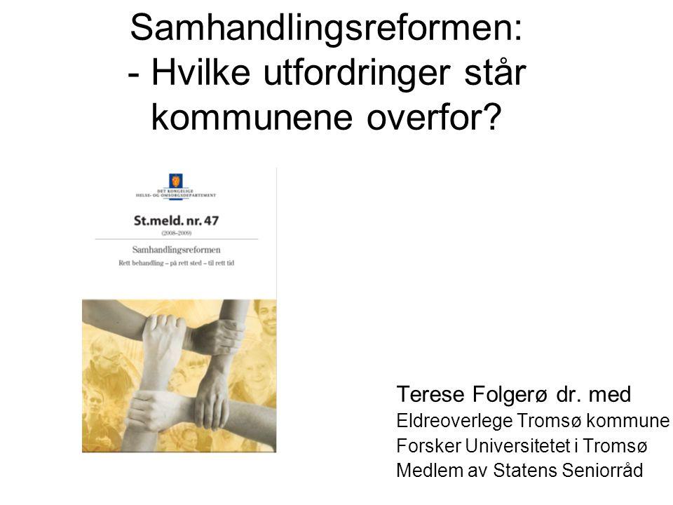 Samhandlingsreformen: - Hvilke utfordringer står kommunene overfor? Terese Folgerø dr. med Eldreoverlege Tromsø kommune Forsker Universitetet i Tromsø