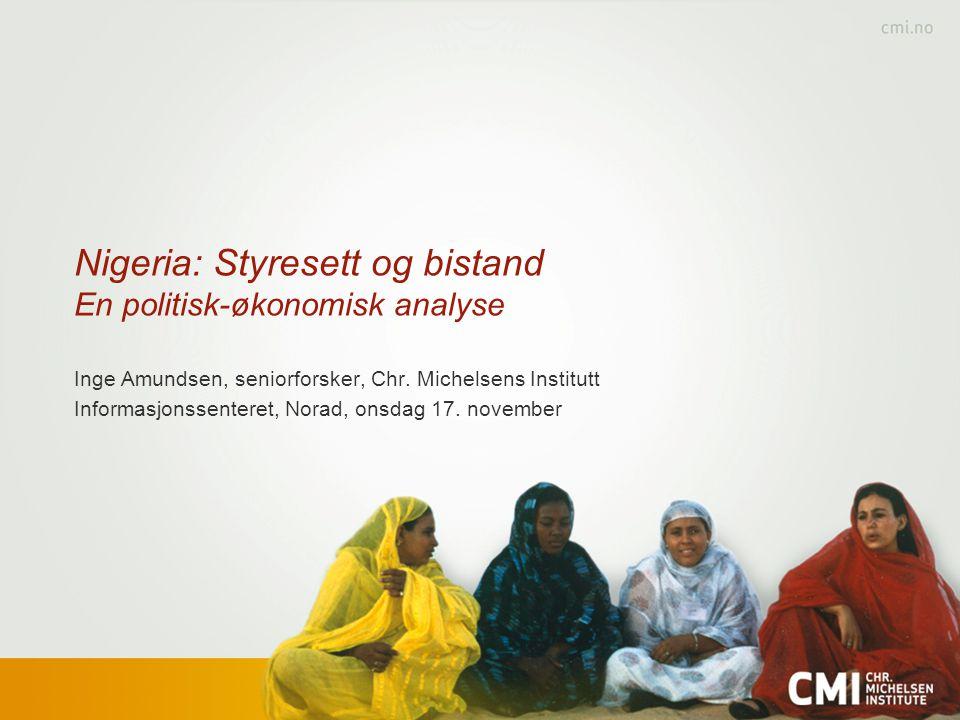 Nigeria: Styresett og bistand En politisk-økonomisk analyse Inge Amundsen, seniorforsker, Chr. Michelsens Institutt Informasjonssenteret, Norad, onsda