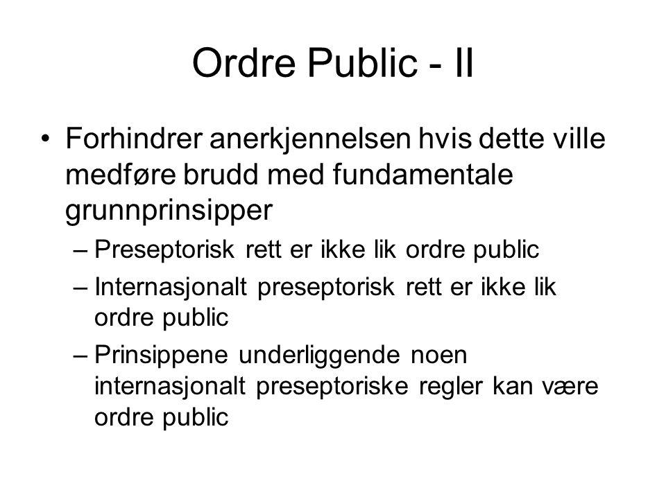 Ordre Public - II •Forhindrer anerkjennelsen hvis dette ville medføre brudd med fundamentale grunnprinsipper –Preseptorisk rett er ikke lik ordre public –Internasjonalt preseptorisk rett er ikke lik ordre public –Prinsippene underliggende noen internasjonalt preseptoriske regler kan være ordre public