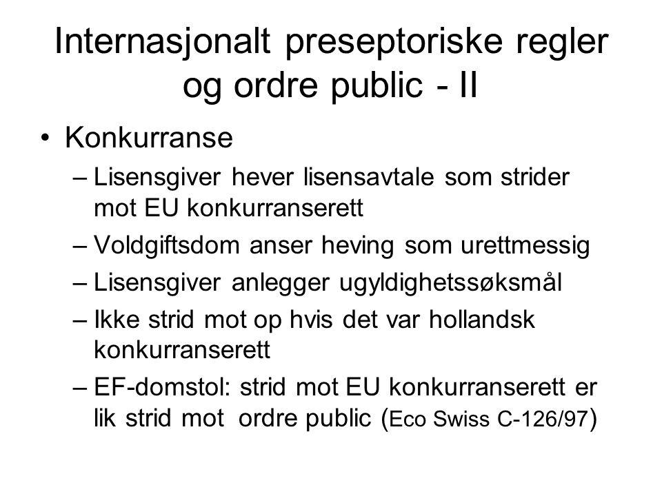 Internasjonalt preseptoriske regler og ordre public - II •Konkurranse –Lisensgiver hever lisensavtale som strider mot EU konkurranserett –Voldgiftsdom anser heving som urettmessig –Lisensgiver anlegger ugyldighetssøksmål –Ikke strid mot op hvis det var hollandsk konkurranserett –EF-domstol: strid mot EU konkurranserett er lik strid mot ordre public ( Eco Swiss C-126/97 )
