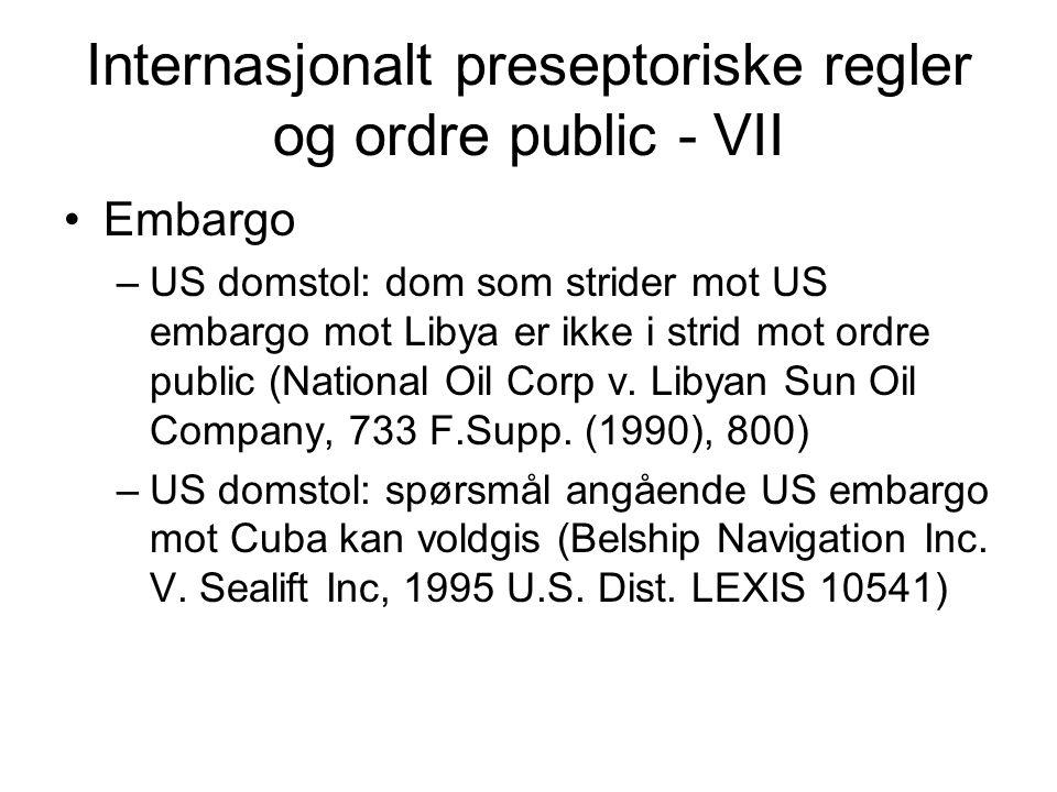 Internasjonalt preseptoriske regler og ordre public - VII •Embargo –US domstol: dom som strider mot US embargo mot Libya er ikke i strid mot ordre public (National Oil Corp v.