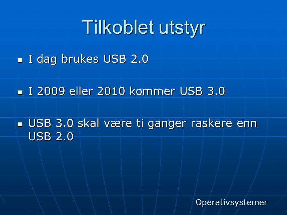 Tilkoblet utstyr  I dag brukes USB 2.0  I 2009 eller 2010 kommer USB 3.0  USB 3.0 skal være ti ganger raskere enn USB 2.0 Operativsystemer