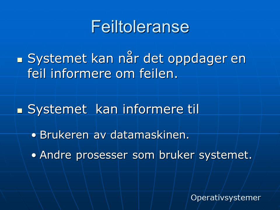 Feiltoleranse  Systemet kan når det oppdager en feil informere om feilen.  Systemet kan informere til •Brukeren av datamaskinen. •Andre prosesser so
