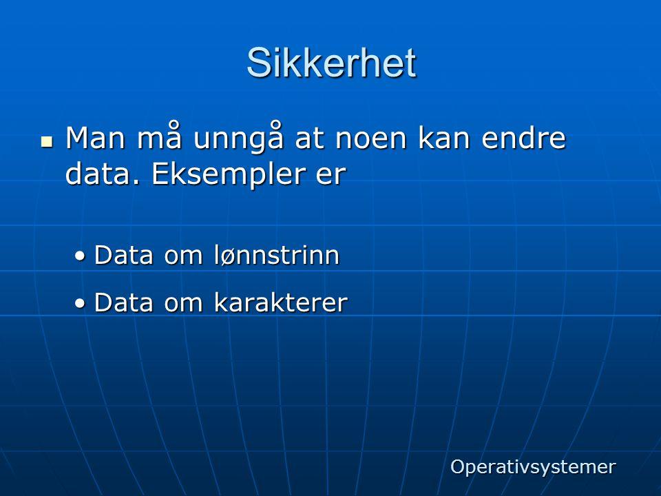 Sikkerhet  Man må unngå at noen kan endre data. Eksempler er •Data om lønnstrinn •Data om karakterer Operativsystemer