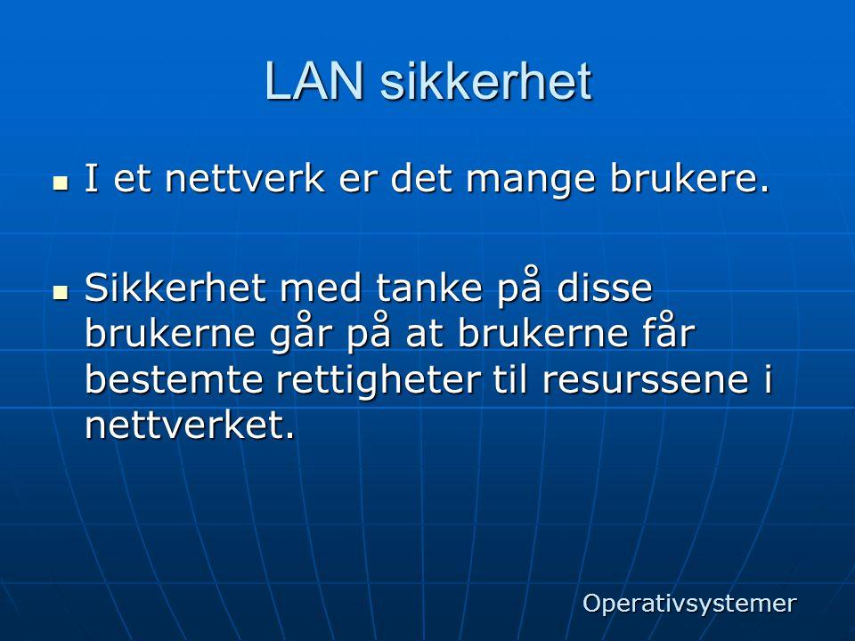 LAN sikkerhet  I et nettverk er det mange brukere.  Sikkerhet med tanke på disse brukerne går på at brukerne får bestemte rettigheter til resurssene