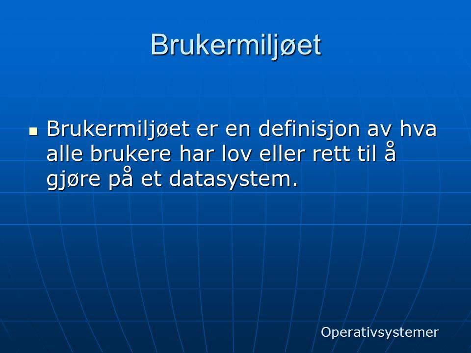 Brukermiljøet  Brukermiljøet er en definisjon av hva alle brukere har lov eller rett til å gjøre på et datasystem. Operativsystemer