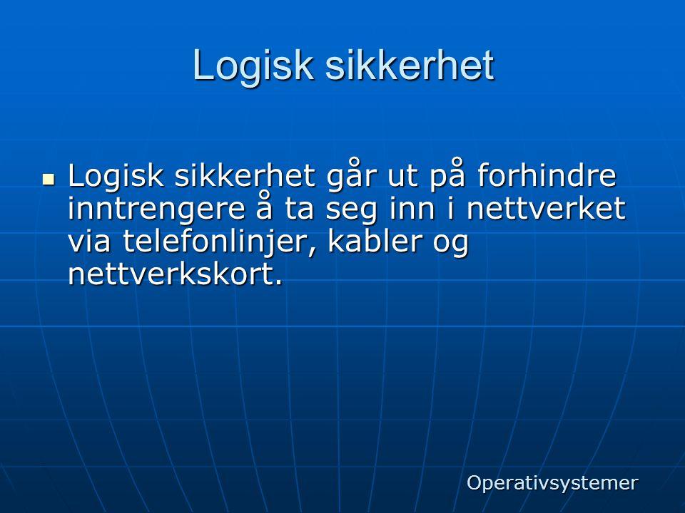Logisk sikkerhet  Logisk sikkerhet går ut på forhindre inntrengere å ta seg inn i nettverket via telefonlinjer, kabler og nettverkskort. Operativsyst