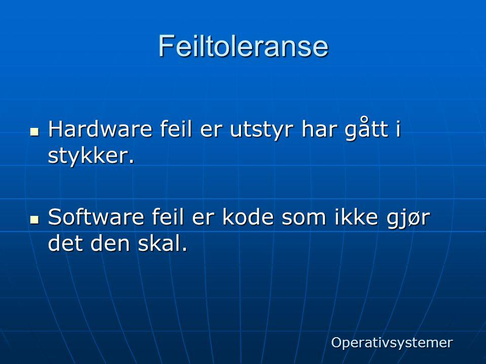 Feiltoleranse  Hardware feil er utstyr har gått i stykker.  Software feil er kode som ikke gjør det den skal. Operativsystemer