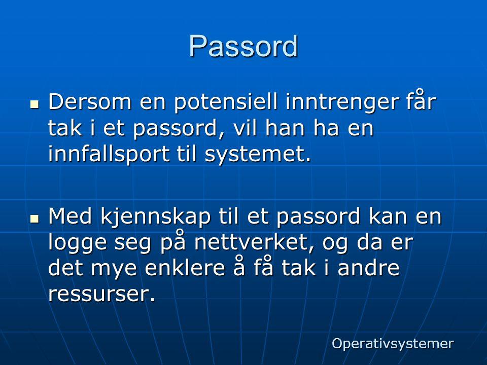 Passord  Dersom en potensiell inntrenger får tak i et passord, vil han ha en innfallsport til systemet.  Med kjennskap til et passord kan en logge s