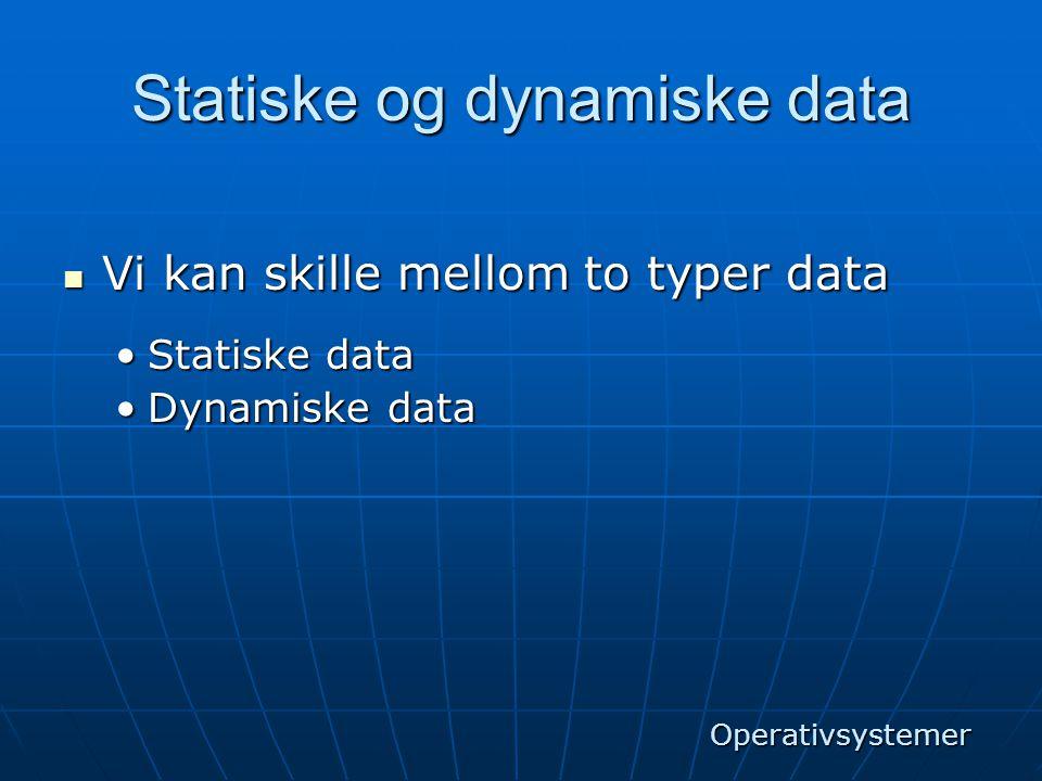 Statiske og dynamiske data  Vi kan skille mellom to typer data •Statiske data •Dynamiske data Operativsystemer