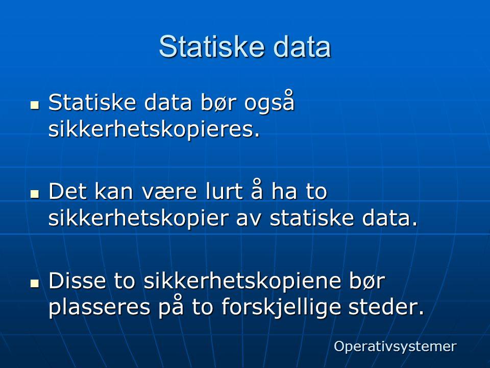Statiske data  Statiske data bør også sikkerhetskopieres.  Det kan være lurt å ha to sikkerhetskopier av statiske data.  Disse to sikkerhetskopiene