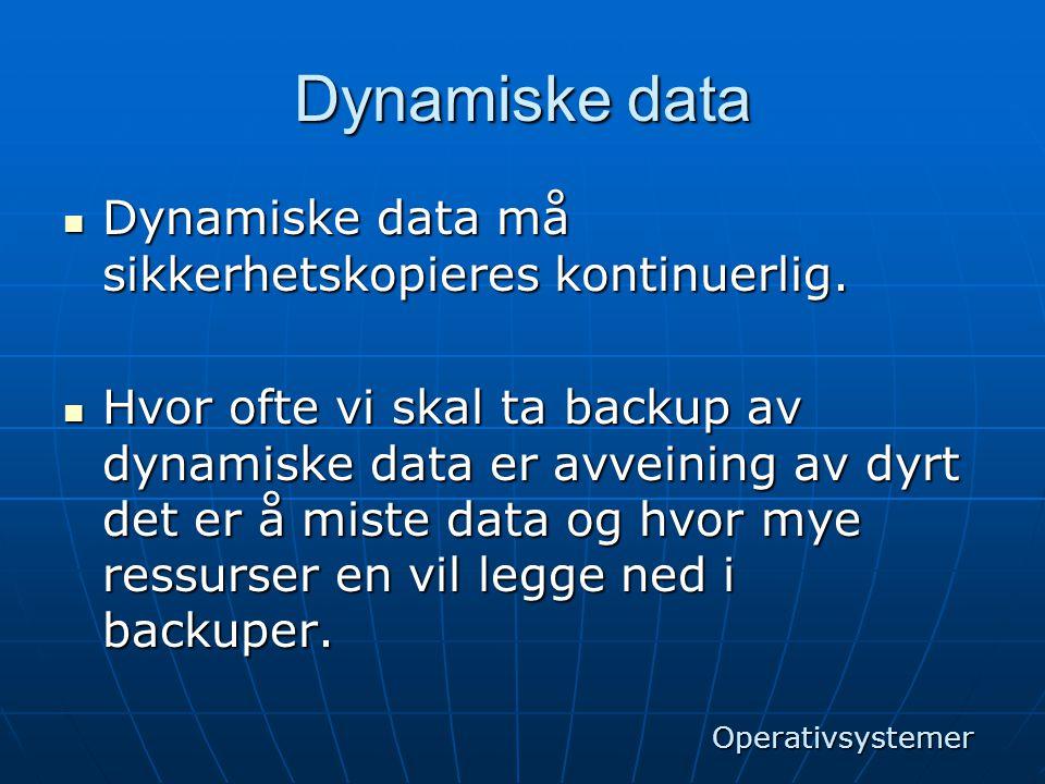 Dynamiske data  Dynamiske data må sikkerhetskopieres kontinuerlig.  Hvor ofte vi skal ta backup av dynamiske data er avveining av dyrt det er å mist