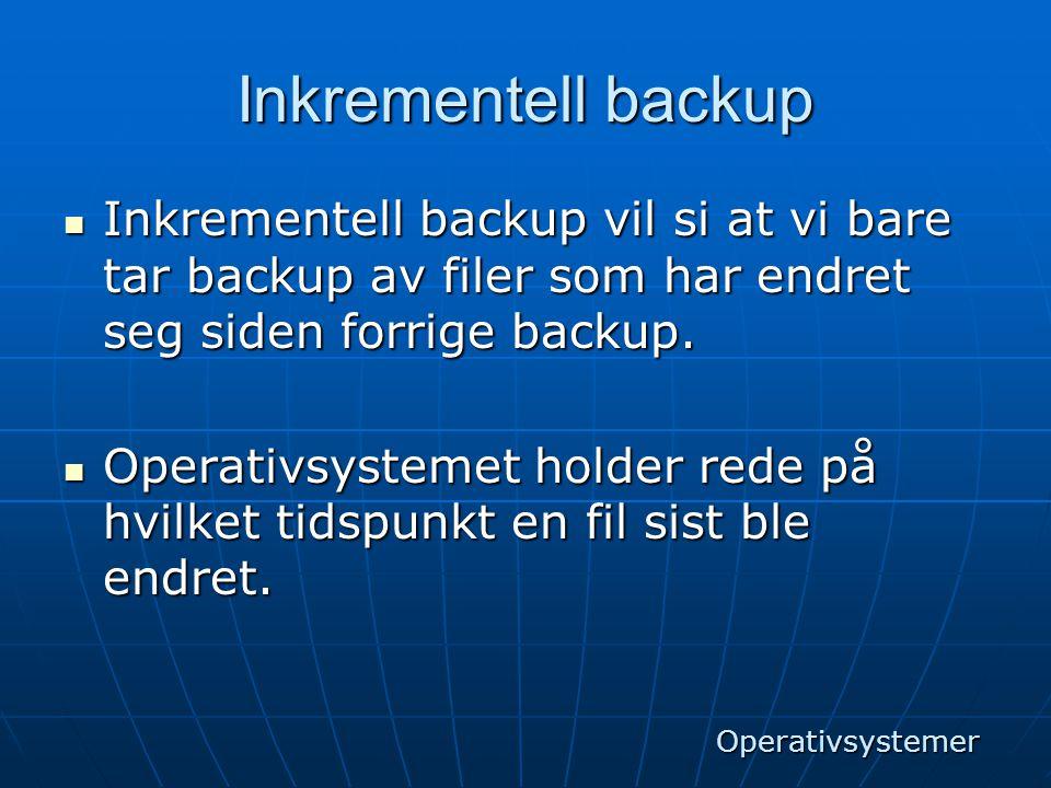 Inkrementell backup  Inkrementell backup vil si at vi bare tar backup av filer som har endret seg siden forrige backup.  Operativsystemet holder red