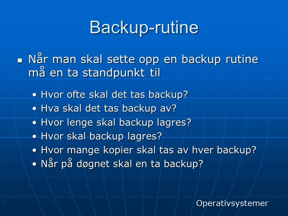 Backup-rutine  Når man skal sette opp en backup rutine må en ta standpunkt til •Hvor ofte skal det tas backup? •Hva skal det tas backup av? •Hvor len