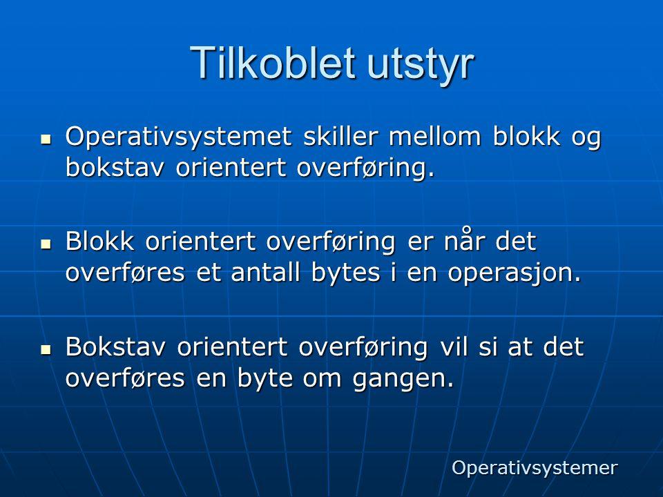 Tilkoblet utstyr  Operativsystemet skiller mellom blokk og bokstav orientert overføring.  Blokk orientert overføring er når det overføres et antall