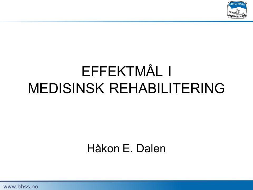 EFFEKTMÅL I MEDISINSK REHABILITERING Håkon E. Dalen