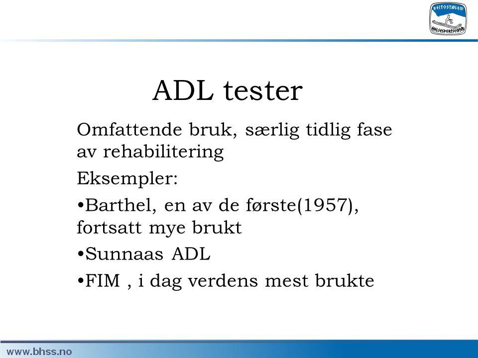 ADL tester Omfattende bruk, særlig tidlig fase av rehabilitering Eksempler: •Barthel, en av de første(1957), fortsatt mye brukt •Sunnaas ADL •FIM, i d