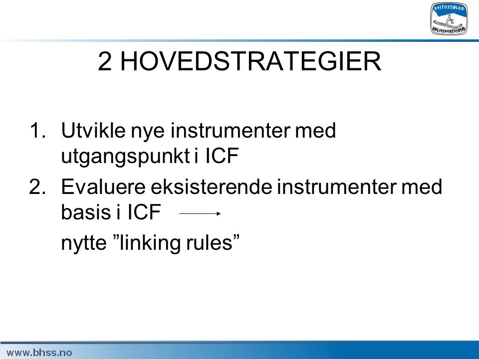 "2 HOVEDSTRATEGIER 1.Utvikle nye instrumenter med utgangspunkt i ICF 2.Evaluere eksisterende instrumenter med basis i ICF nytte ""linking rules"""