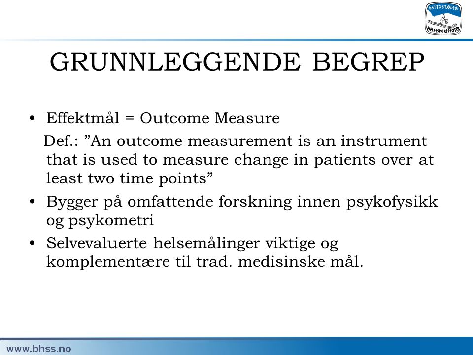 """GRUNNLEGGENDE BEGREP •Effektmål = Outcome Measure Def.: """"An outcome measurement is an instrument that is used to measure change in patients over at le"""