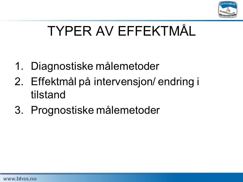 TYPER AV EFFEKTMÅL 1.Diagnostiske målemetoder 2.Effektmål på intervensjon/ endring i tilstand 3.Prognostiske målemetoder