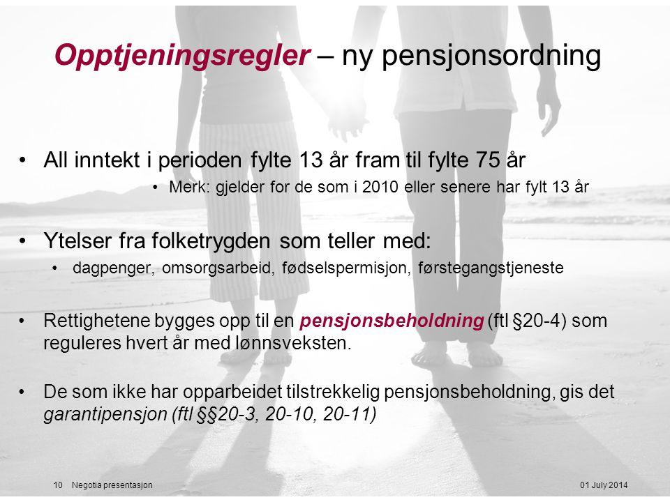 01 July 201410 Negotia presentasjon Opptjeningsregler – ny pensjonsordning •All inntekt i perioden fylte 13 år fram til fylte 75 år •Merk: gjelder for de som i 2010 eller senere har fylt 13 år •Ytelser fra folketrygden som teller med: •dagpenger, omsorgsarbeid, fødselspermisjon, førstegangstjeneste •Rettighetene bygges opp til en pensjonsbeholdning (ftl §20-4) som reguleres hvert år med lønnsveksten.