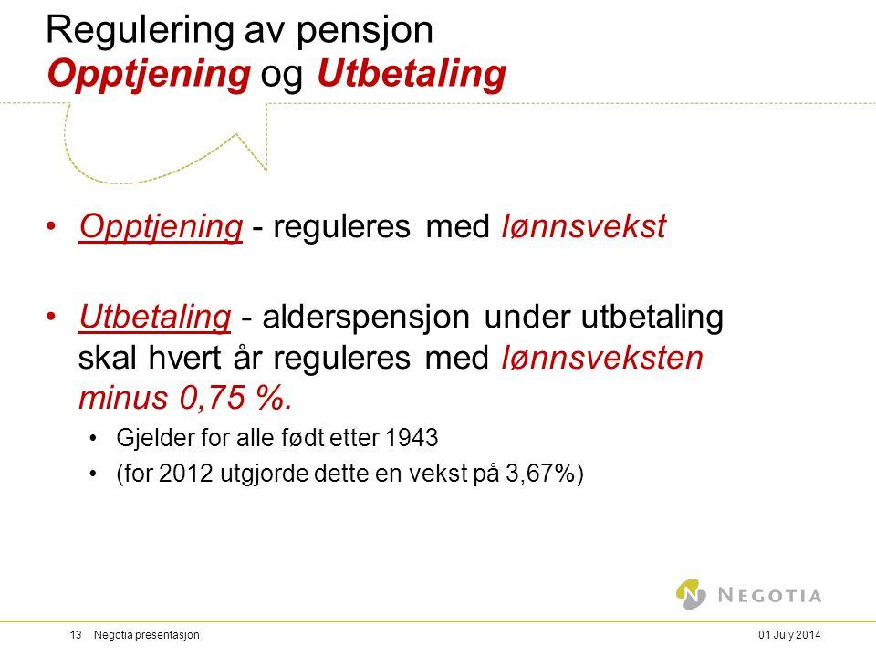 01 July 201413 Negotia presentasjon Regulering av pensjon Opptjening og Utbetaling •Opptjening - reguleres med lønnsvekst •Utbetaling - alderspensjon under utbetaling skal hvert år reguleres med lønnsveksten minus 0,75 %.