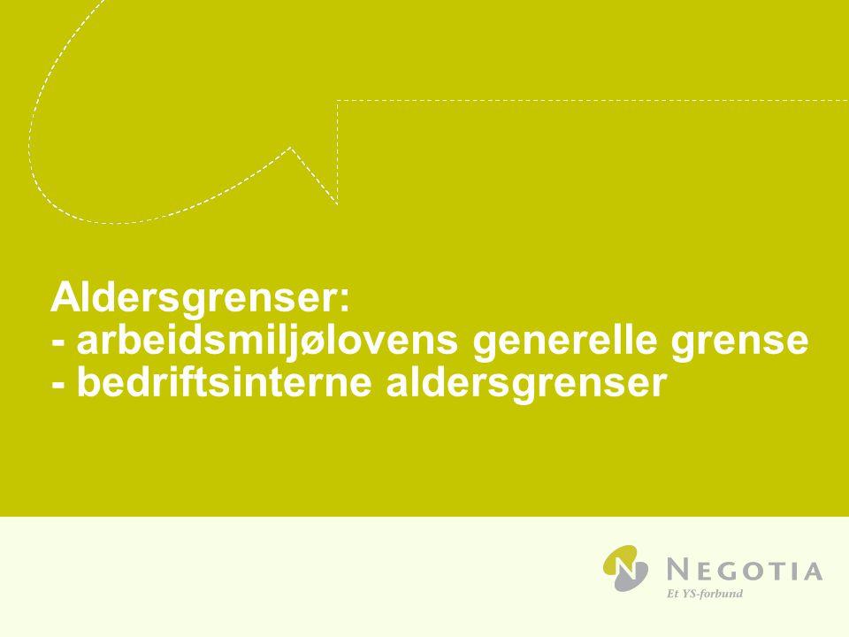 Aldersgrenser: - arbeidsmiljølovens generelle grense - bedriftsinterne aldersgrenser