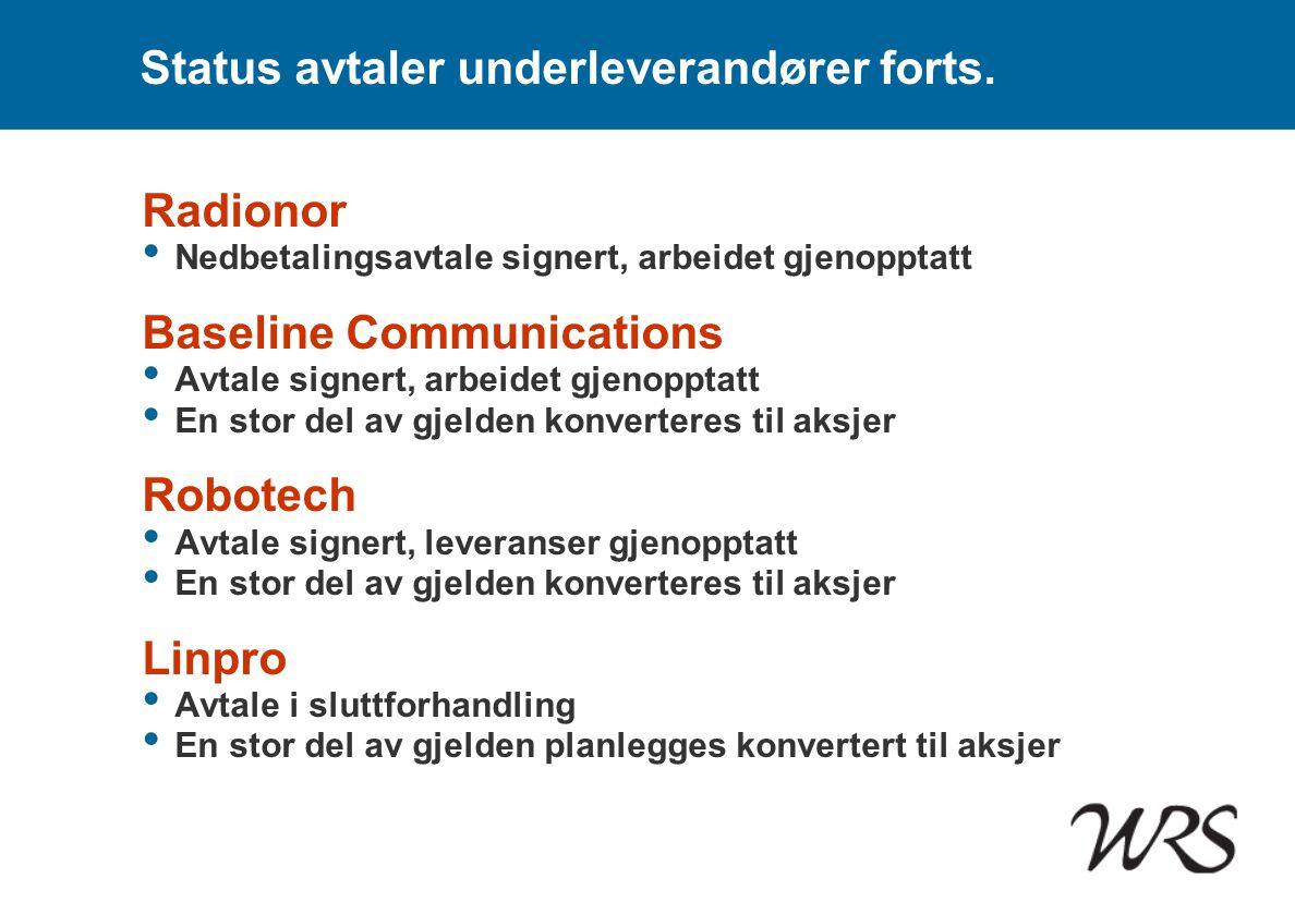 Status avtaler underleverandører forts. Radionor • Nedbetalingsavtale signert, arbeidet gjenopptatt Baseline Communications • Avtale signert, arbeidet