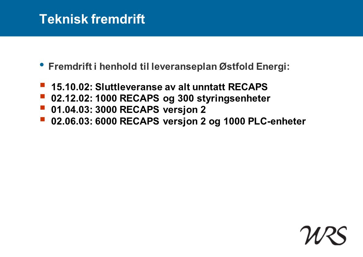 Teknisk fremdrift • Fremdrift i henhold til leveranseplan Østfold Energi:  15.10.02: Sluttleveranse av alt unntatt RECAPS  02.12.02: 1000 RECAPS og