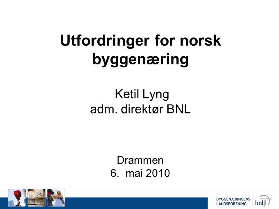 Utfordringer for norsk byggenæring Ketil Lyng adm. direktør BNL Drammen 6. mai 2010