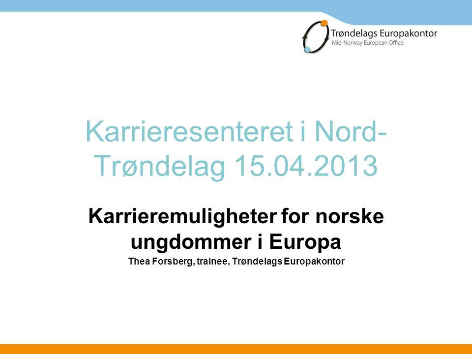 Karrieresenteret i Nord- Trøndelag 15.04.2013 Karrieremuligheter for norske ungdommer i Europa Thea Forsberg, trainee, Trøndelags Europakontor