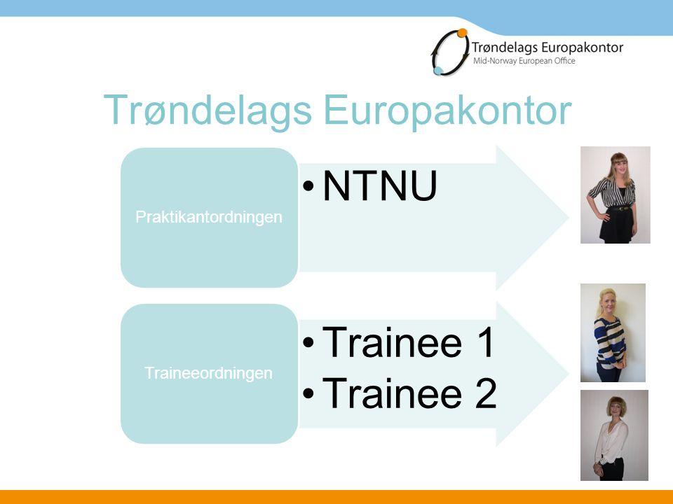 Trøndelags Europakontor •NTNU Praktikantordningen •Trainee 1 •Trainee 2 Traineeordningen