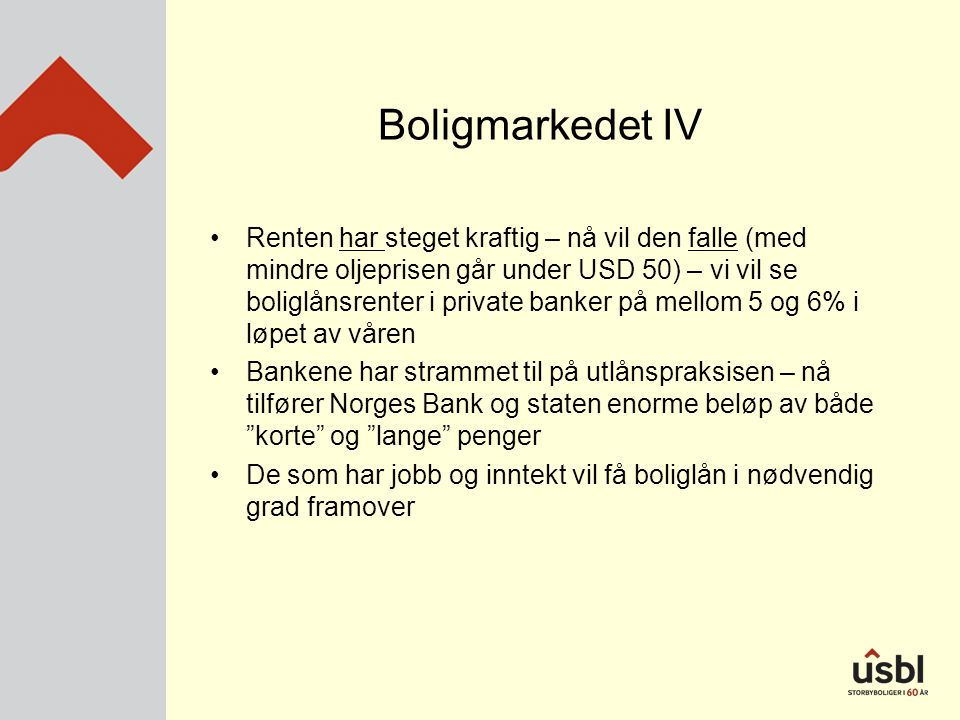 Boligmarkedet IV •Renten har steget kraftig – nå vil den falle (med mindre oljeprisen går under USD 50) – vi vil se boliglånsrenter i private banker på mellom 5 og 6% i løpet av våren •Bankene har strammet til på utlånspraksisen – nå tilfører Norges Bank og staten enorme beløp av både korte og lange penger •De som har jobb og inntekt vil få boliglån i nødvendig grad framover