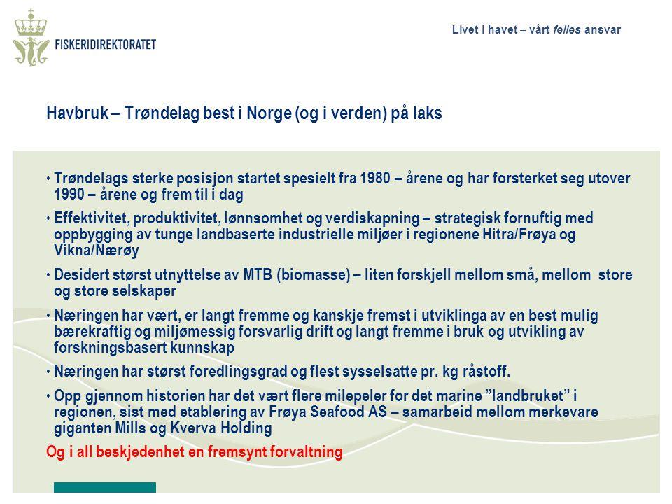 Livet i havet – vårt felles ansvar Havbruk – Trøndelag best i Norge (og i verden) på laks • Trøndelags sterke posisjon startet spesielt fra 1980 – årene og har forsterket seg utover 1990 – årene og frem til i dag • Effektivitet, produktivitet, lønnsomhet og verdiskapning – strategisk fornuftig med oppbygging av tunge landbaserte industrielle miljøer i regionene Hitra/Frøya og Vikna/Nærøy • Desidert størst utnyttelse av MTB (biomasse) – liten forskjell mellom små, mellom store og store selskaper • Næringen har vært, er langt fremme og kanskje fremst i utviklinga av en best mulig bærekraftig og miljømessig forsvarlig drift og langt fremme i bruk og utvikling av forskningsbasert kunnskap • Næringen har størst foredlingsgrad og flest sysselsatte pr.
