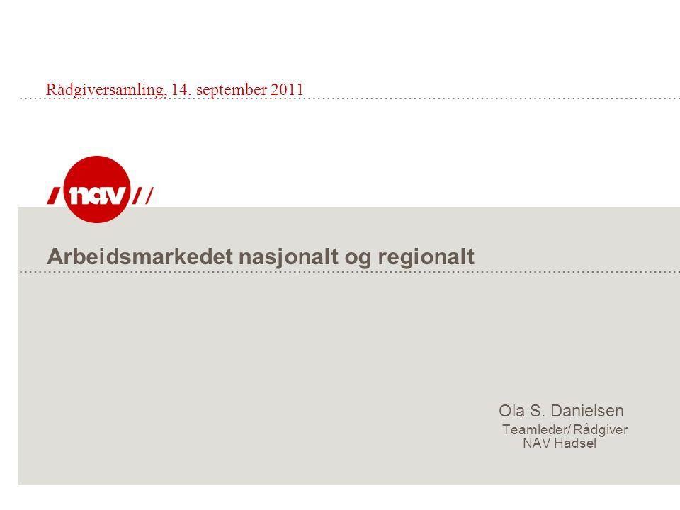 Arbeidsmarkedet nasjonalt og regionalt Ola S. Danielsen Teamleder/ Rådgiver NAV Hadsel Rådgiversamling, 14. september 2011