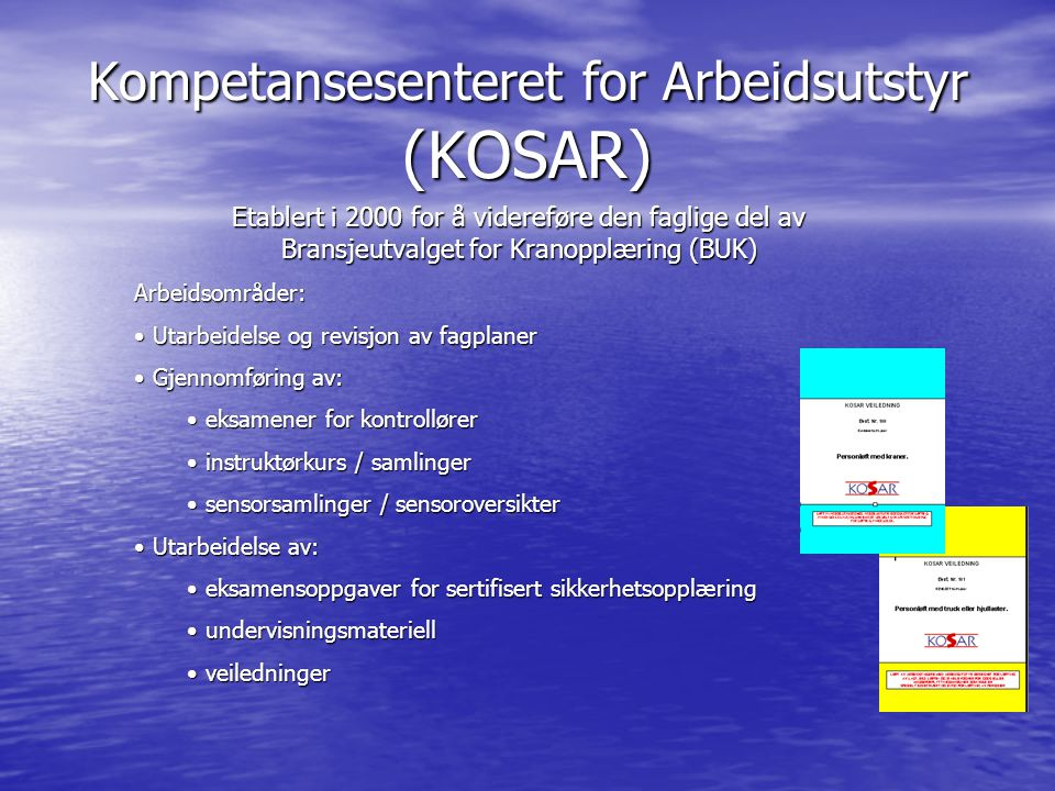 Kompetansesenteret for Arbeidsutstyr (KOSAR) Arbeidsområder: • Utarbeidelse og revisjon av fagplaner • Gjennomføring av: • eksamener for kontrollører