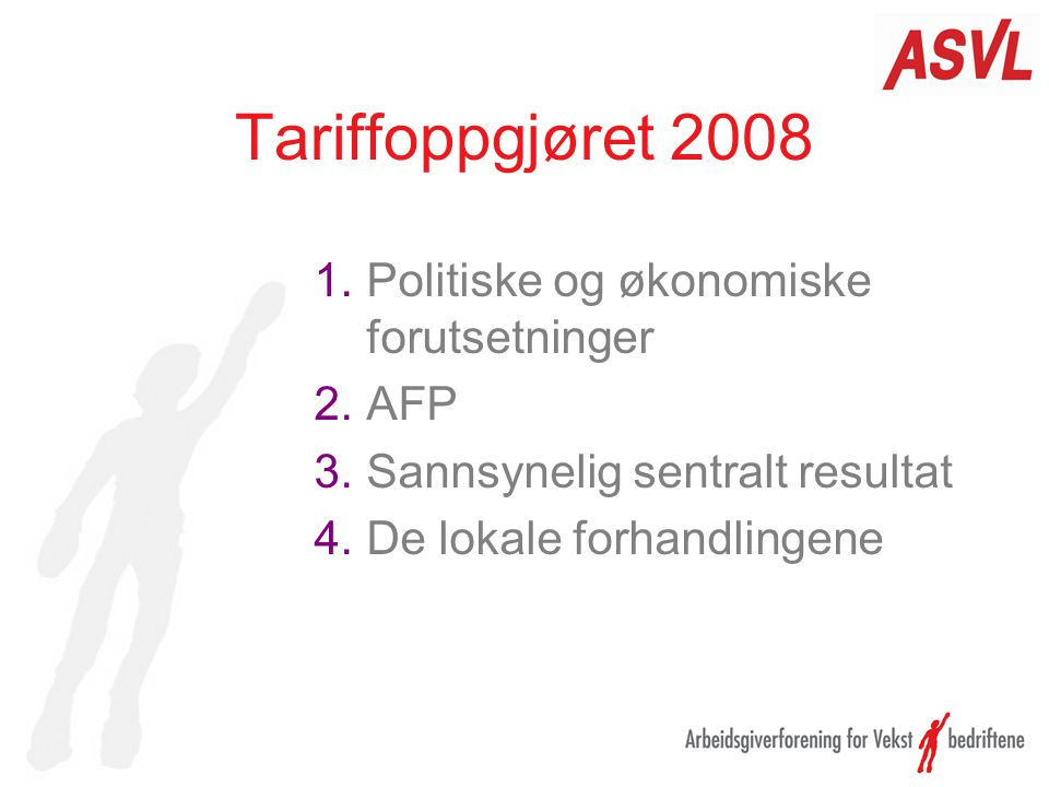 Tariffoppgjøret 2008 1.Politiske og økonomiske forutsetninger 2.AFP 3.Sannsynelig sentralt resultat 4.De lokale forhandlingene