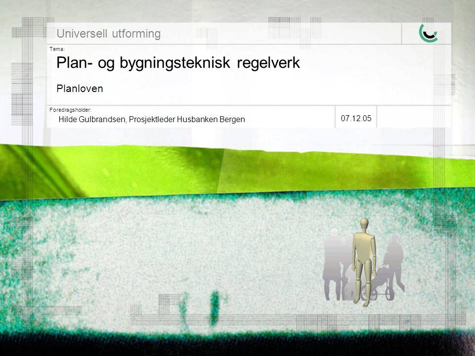 Tema: Foredragsholder: Universell utforming Plan- og bygningsteknisk regelverk Planloven Hilde Gulbrandsen, Prosjektleder Husbanken Bergen 07.12.05