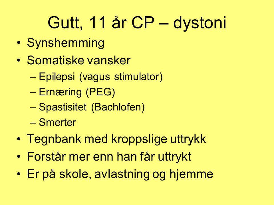 Gutt, 11 år CP – dystoni •Synshemming •Somatiske vansker –Epilepsi (vagus stimulator) –Ernæring (PEG) –Spastisitet (Bachlofen) –Smerter •Tegnbank med