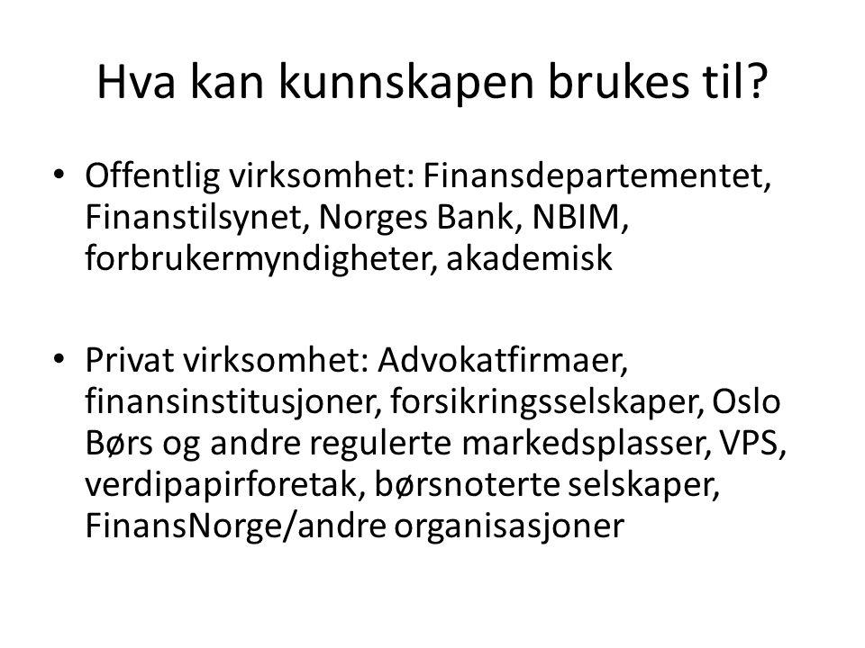 Hva kan kunnskapen brukes til? • Offentlig virksomhet: Finansdepartementet, Finanstilsynet, Norges Bank, NBIM, forbrukermyndigheter, akademisk • Priva