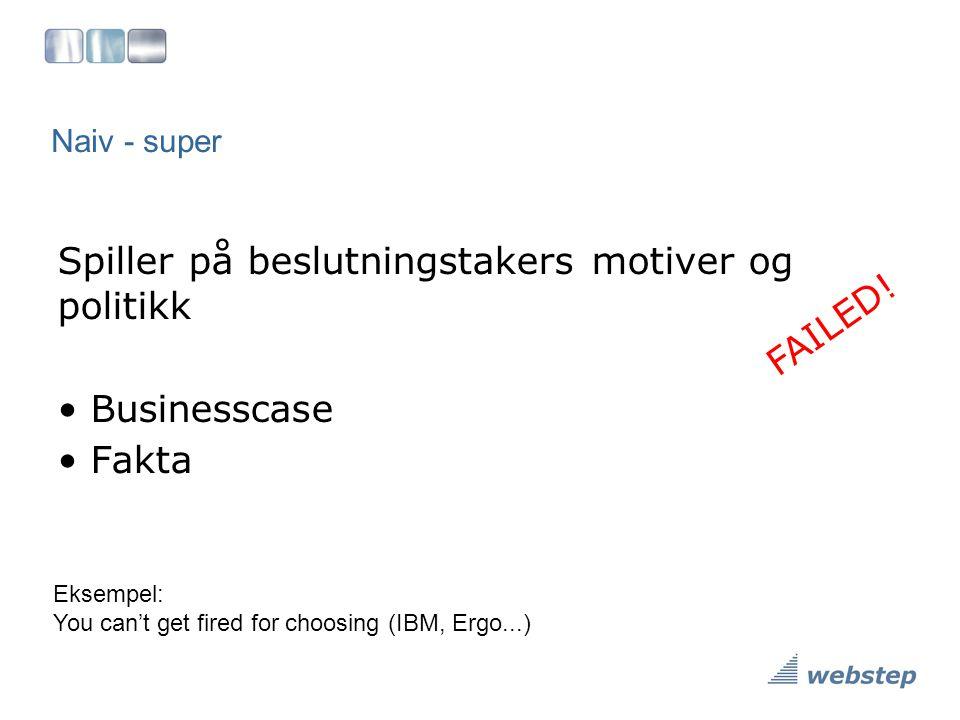 Naiv - super Spiller på beslutningstakers motiver og politikk • Businesscase • Fakta Eksempel: You can't get fired for choosing (IBM, Ergo...) FAILED!