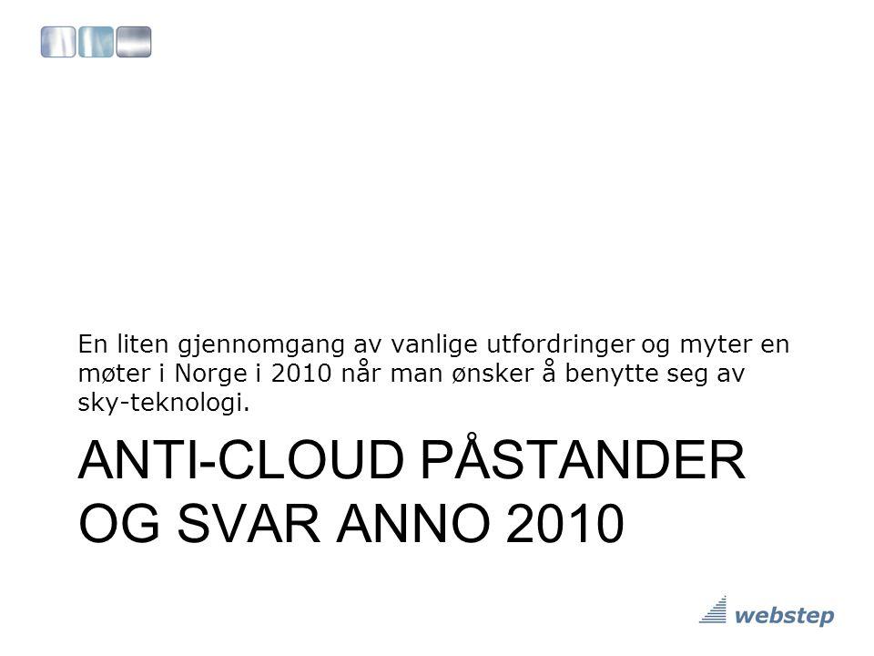 ANTI-CLOUD PÅSTANDER OG SVAR ANNO 2010 En liten gjennomgang av vanlige utfordringer og myter en møter i Norge i 2010 når man ønsker å benytte seg av s