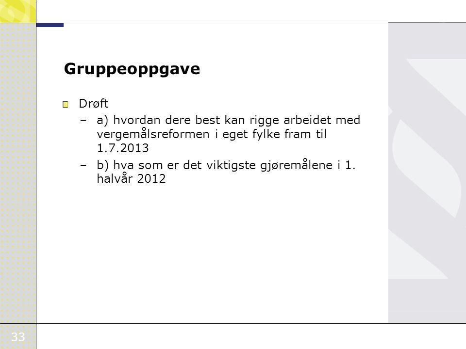 33 Gruppeoppgave Drøft –a) hvordan dere best kan rigge arbeidet med vergemålsreformen i eget fylke fram til 1.7.2013 –b) hva som er det viktigste gjør