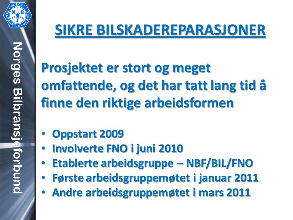 Norges Bilbransjeforbund SIKRE BILSKADEREPARASJONER Prosjektet er stort og meget omfattende, og det har tatt lang tid å finne den riktige arbeidsformen • Oppstart 2009 • Involverte FNO i juni 2010 • Etablerte arbeidsgruppe – NBF/BIL/FNO • Første arbeidsgruppemøtet i januar 2011 • Andre arbeidsgruppemøtet i mars 2011