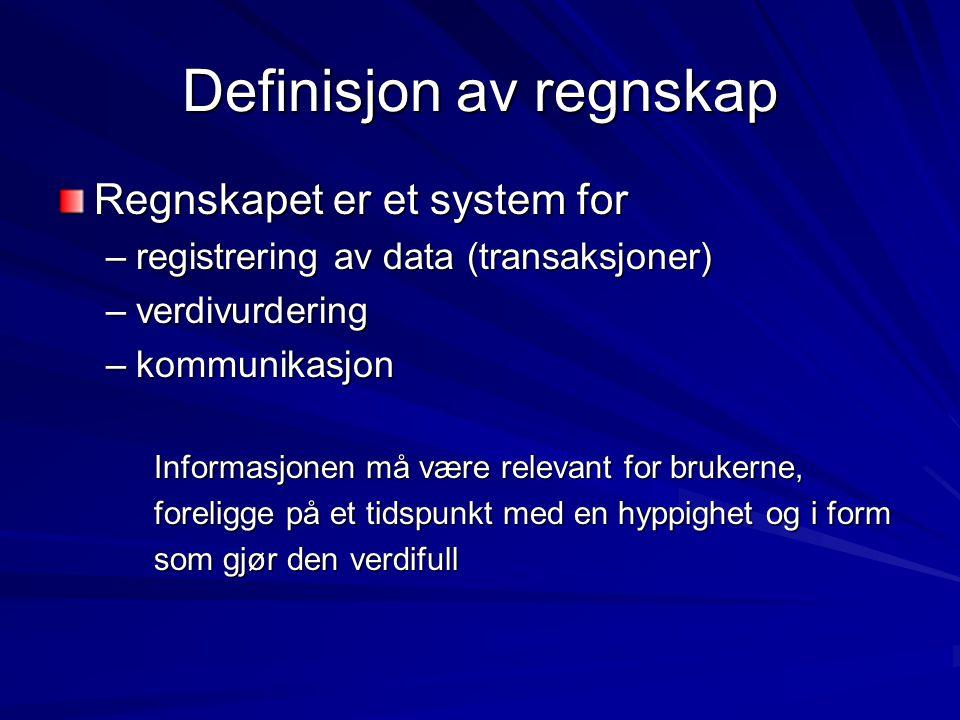 Definisjon av regnskap Regnskapet er et system for –registrering av data (transaksjoner) –verdivurdering –kommunikasjon Informasjonen må være relevant for brukerne, foreligge på et tidspunkt med en hyppighet og i form som gjør den verdifull