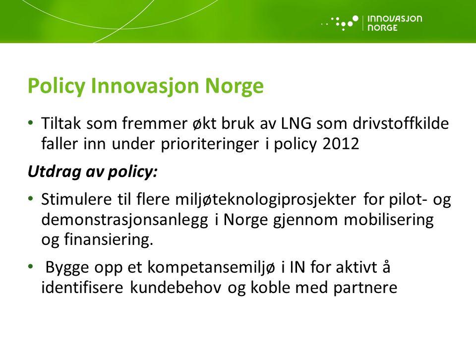 Policy Innovasjon Norge • Tiltak som fremmer økt bruk av LNG som drivstoffkilde faller inn under prioriteringer i policy 2012 Utdrag av policy: • Stimulere til flere miljøteknologiprosjekter for pilot- og demonstrasjonsanlegg i Norge gjennom mobilisering og finansiering.