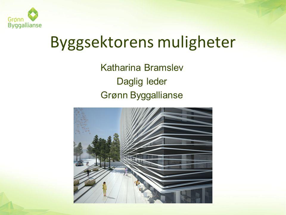 Byggsektorens muligheter Katharina Bramslev Daglig leder Grønn Byggallianse