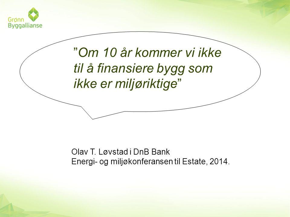 """""""Om 10 år kommer vi ikke til å finansiere bygg som ikke er miljøriktige"""" Olav T. Løvstad i DnB Bank Energi- og miljøkonferansen til Estate, 2014."""