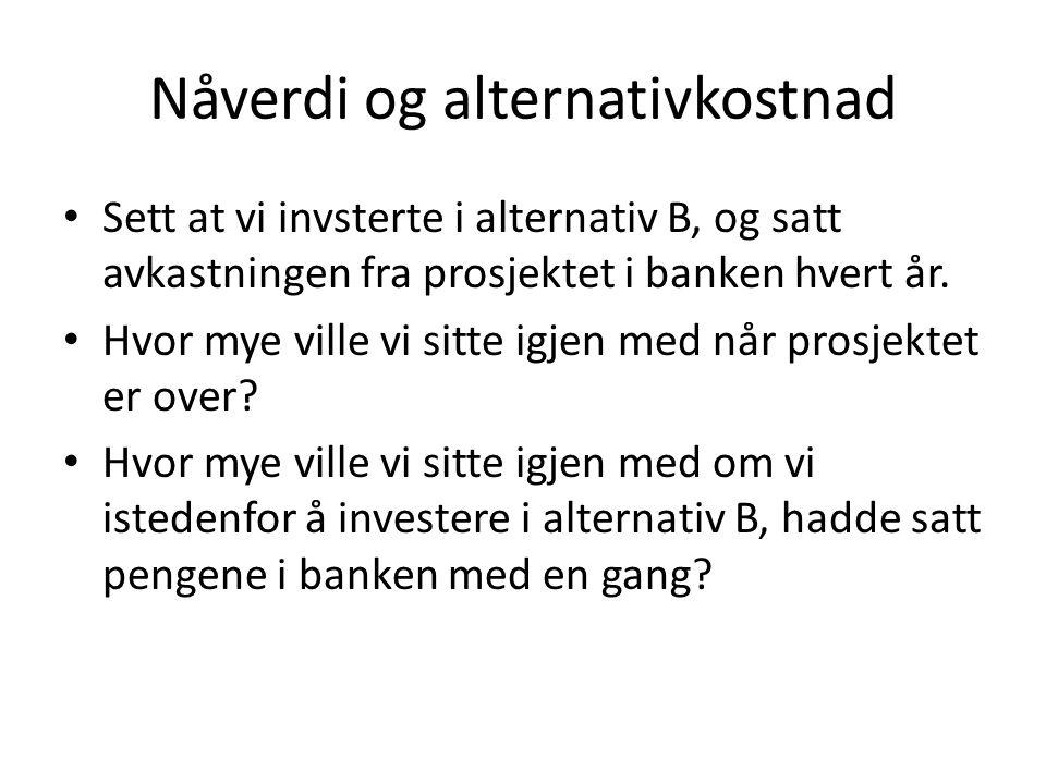 Nåverdi og alternativkostnad • Sett at vi invsterte i alternativ B, og satt avkastningen fra prosjektet i banken hvert år. • Hvor mye ville vi sitte i